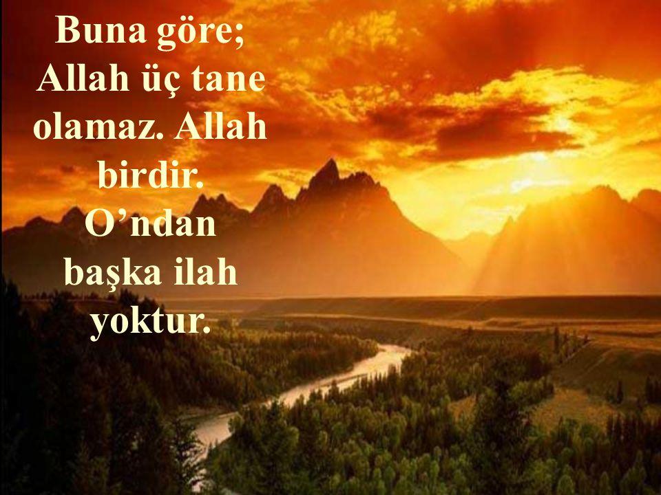 Buna göre; Allah üç tane olamaz. Allah birdir. O'ndan başka ilah yoktur.
