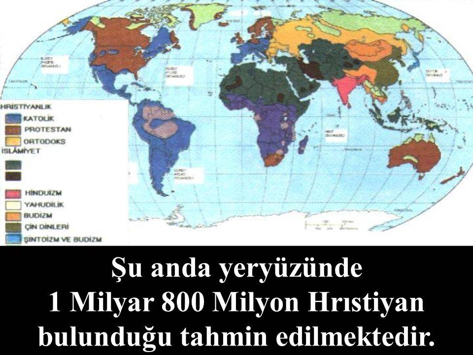 Şu anda yeryüzünde 1 Milyar 800 Milyon Hrıstiyan bulunduğu tahmin edilmektedir.