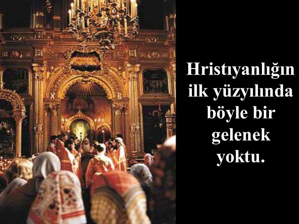 Hristıyanlığın ilk yüzyılında böyle bir gelenek yoktu.