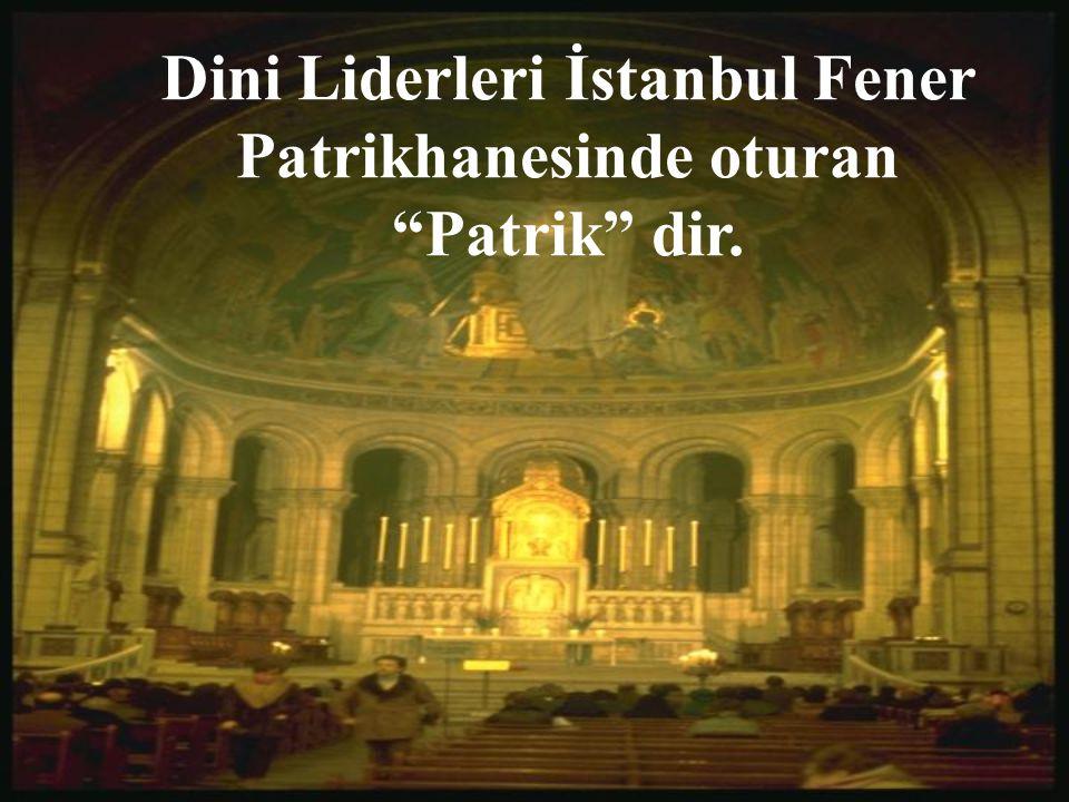 Dini Liderleri İstanbul Fener Patrikhanesinde oturan Patrik dir.