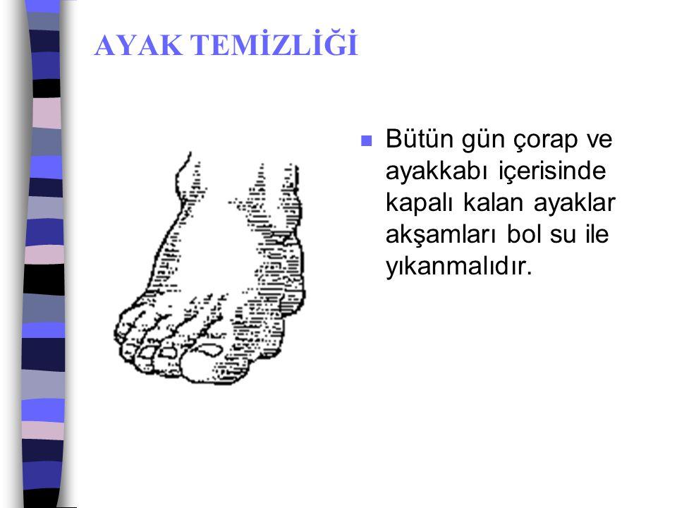 AYAK TEMİZLİĞİ Bütün gün çorap ve ayakkabı içerisinde kapalı kalan ayaklar akşamları bol su ile yıkanmalıdır.