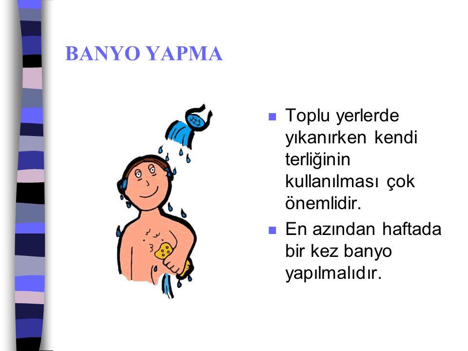 BANYO YAPMA Toplu yerlerde yıkanırken kendi terliğinin kullanılması çok önemlidir.