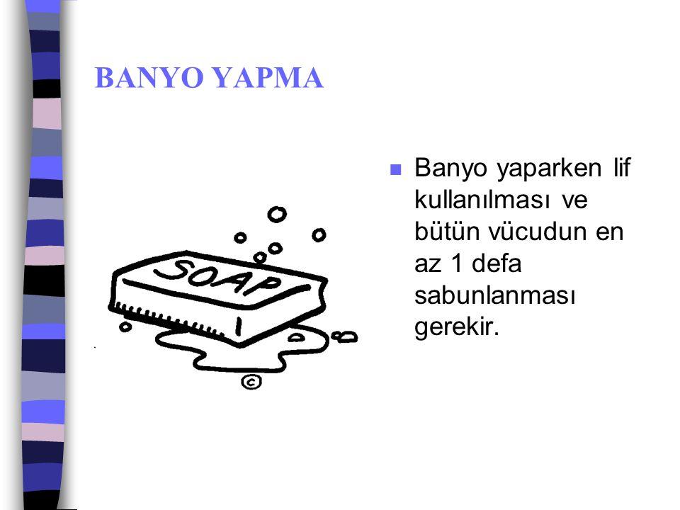 BANYO YAPMA Banyo yaparken lif kullanılması ve bütün vücudun en az 1 defa sabunlanması gerekir.