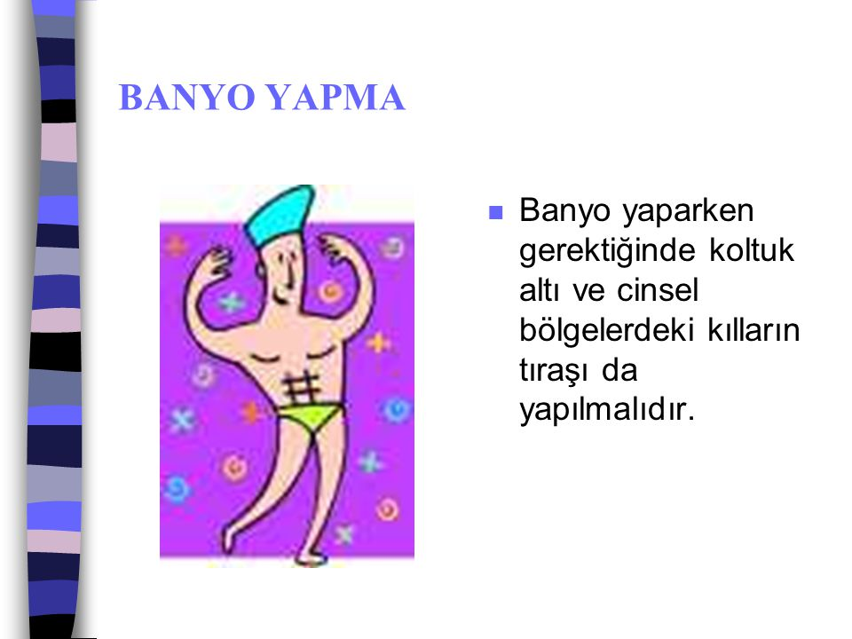 BANYO YAPMA Banyo yaparken gerektiğinde koltuk altı ve cinsel bölgelerdeki kılların tıraşı da yapılmalıdır.