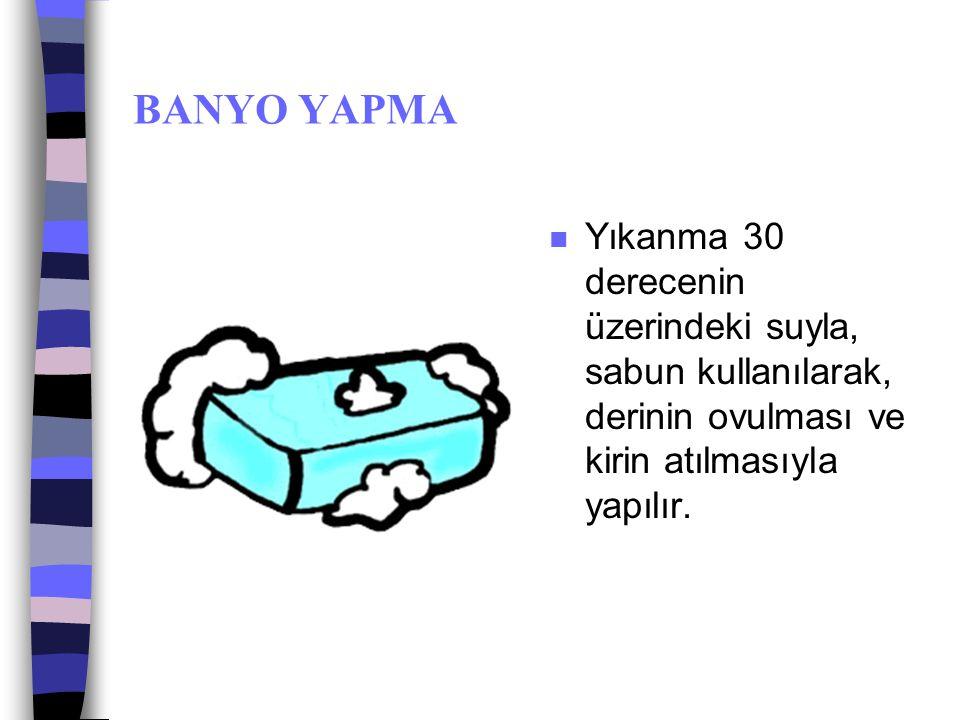 BANYO YAPMA Yıkanma 30 derecenin üzerindeki suyla, sabun kullanılarak, derinin ovulması ve kirin atılmasıyla yapılır.