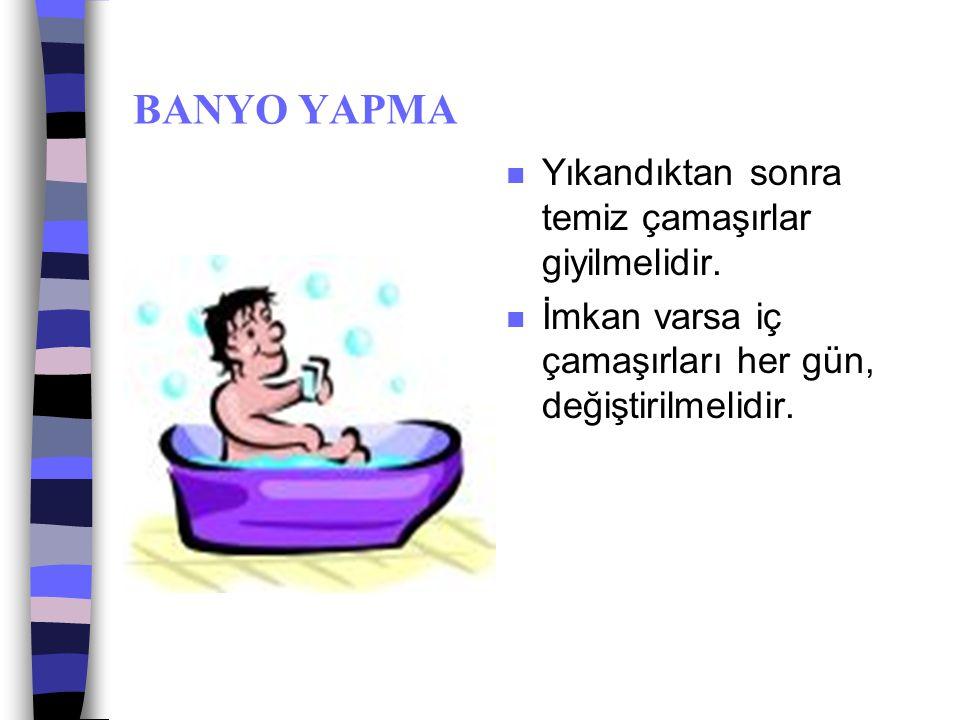 BANYO YAPMA Yıkandıktan sonra temiz çamaşırlar giyilmelidir.