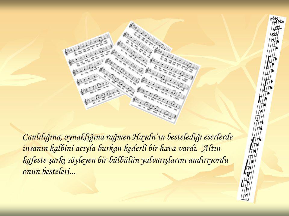 Canlılığına, oynaklığına rağmen Haydn'ın bestelediği eserlerde insanın kalbini acıyla burkan kederli bir hava vardı. Altın kafeste şarkı söyleyen bir bülbülün yalvarışlarını andırıyordu onun besteleri...