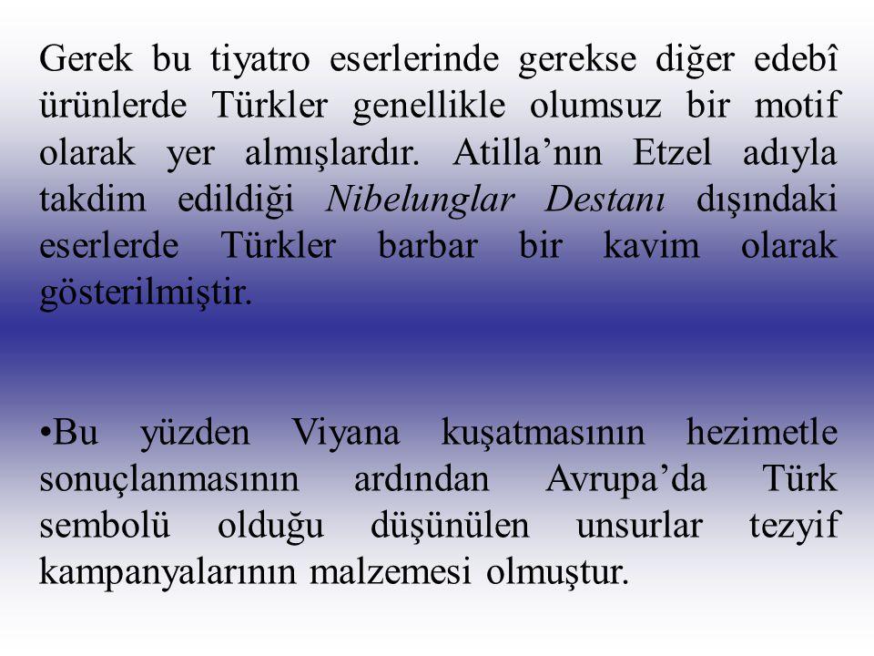 Gerek bu tiyatro eserlerinde gerekse diğer edebî ürünlerde Türkler genellikle olumsuz bir motif olarak yer almışlardır. Atilla'nın Etzel adıyla takdim edildiği Nibelunglar Destanı dışındaki eserlerde Türkler barbar bir kavim olarak gösterilmiştir.