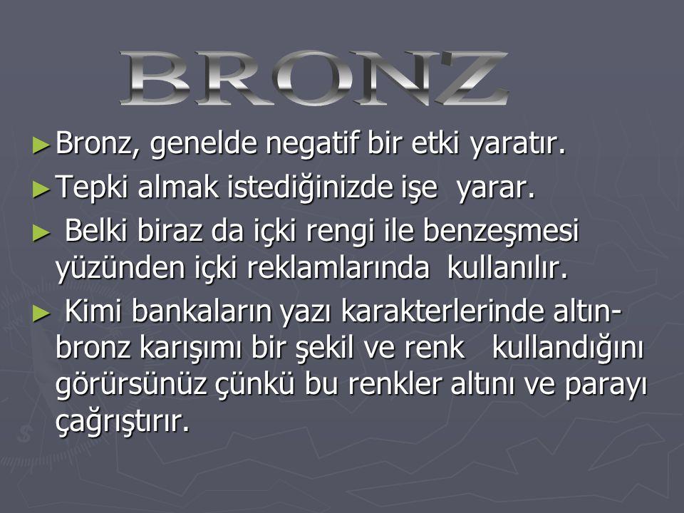 BRONZ Bronz, genelde negatif bir etki yaratır.