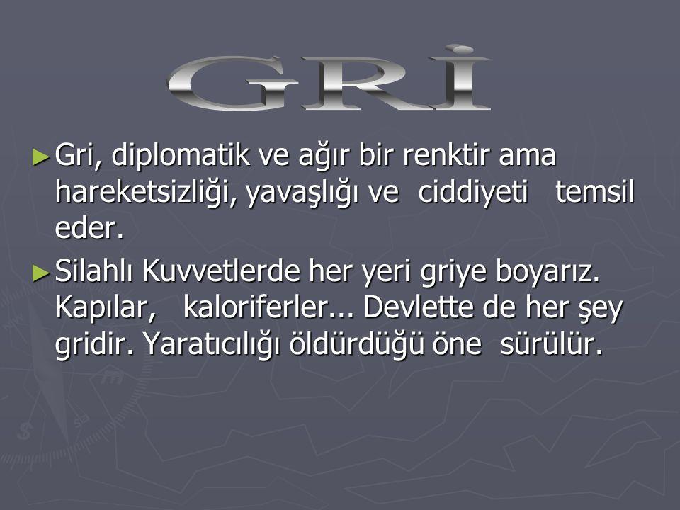 GRİ Gri, diplomatik ve ağır bir renktir ama hareketsizliği, yavaşlığı ve ciddiyeti temsil eder.