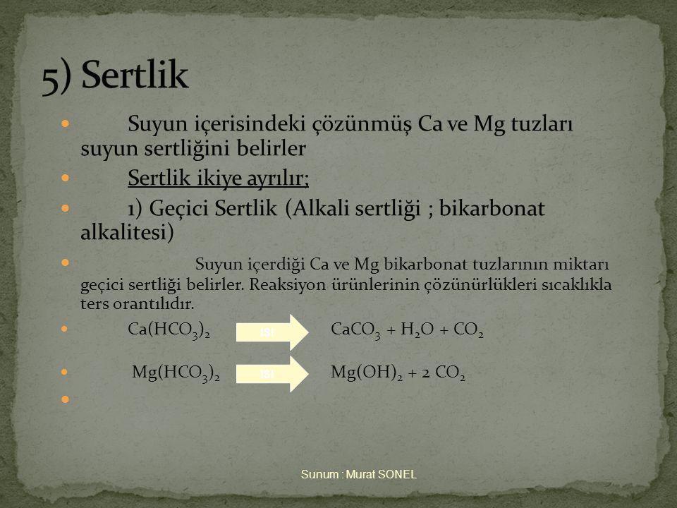 5) Sertlik Suyun içerisindeki çözünmüş Ca ve Mg tuzları suyun sertliğini belirler. Sertlik ikiye ayrılır;