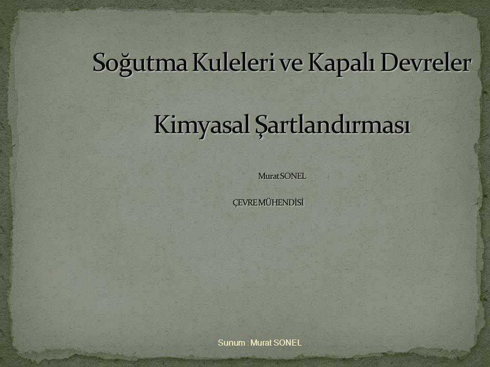 Soğutma Kuleleri ve Kapalı Devreler Kimyasal Şartlandırması Murat SONEL ÇEVRE MÜHENDİSİ