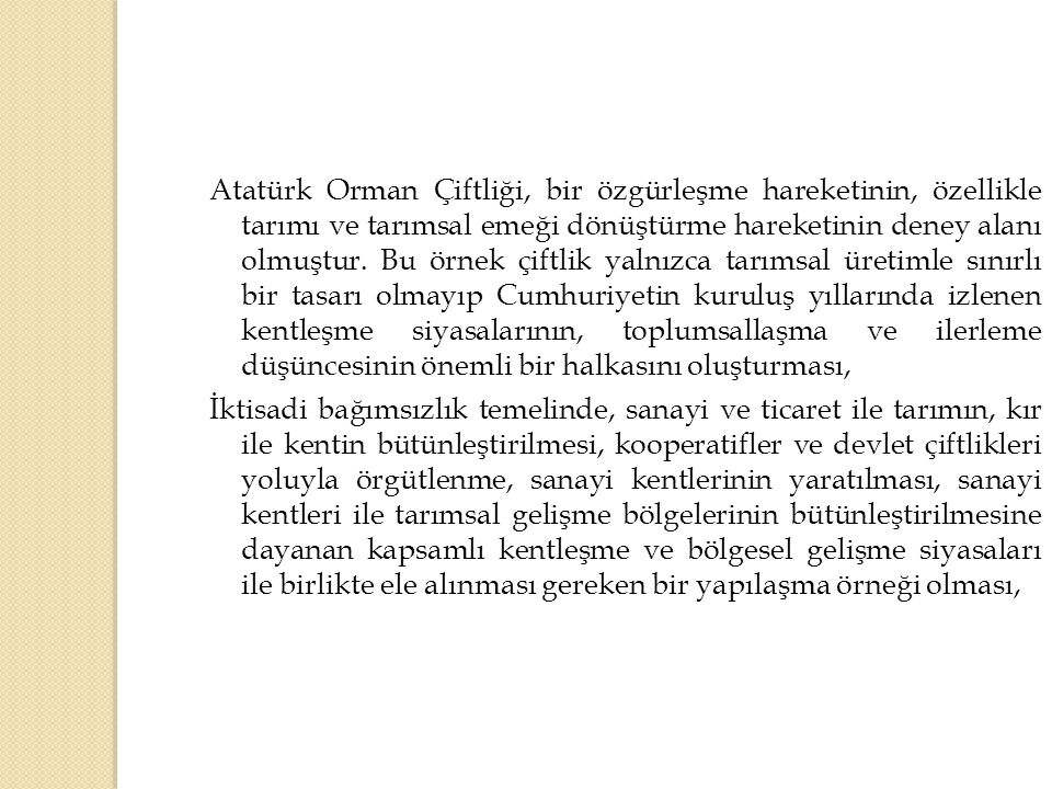 Atatürk Orman Çiftliği, bir özgürleşme hareketinin, özellikle tarımı ve tarımsal emeği dönüştürme hareketinin deney alanı olmuştur. Bu örnek çiftlik yalnızca tarımsal üretimle sınırlı bir tasarı olmayıp Cumhuriyetin kuruluş yıllarında izlenen kentleşme siyasalarının, toplumsallaşma ve ilerleme düşüncesinin önemli bir halkasını oluşturması,