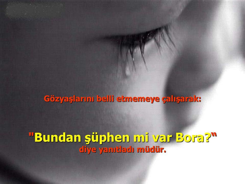 Gözyaşlarını belli etmemeye çalışarak: Bundan şüphen mi var Bora