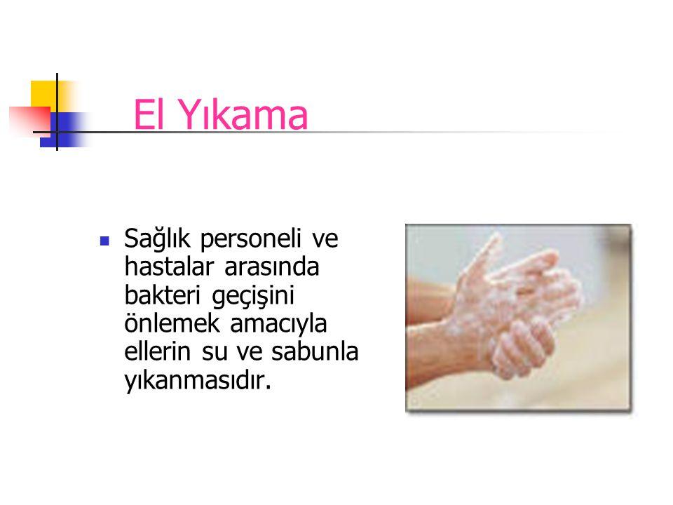 El Yıkama Sağlık personeli ve hastalar arasında bakteri geçişini önlemek amacıyla ellerin su ve sabunla yıkanmasıdır.