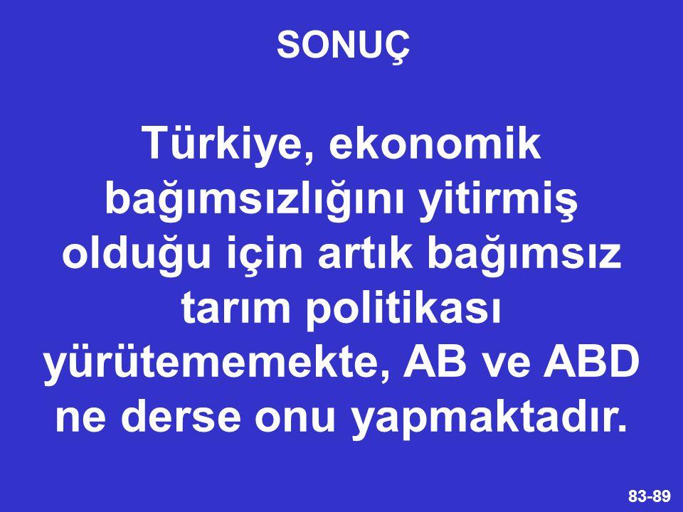 SONUÇ Türkiye, ekonomik bağımsızlığını yitirmiş olduğu için artık bağımsız tarım politikası yürütememekte, AB ve ABD ne derse onu yapmaktadır.