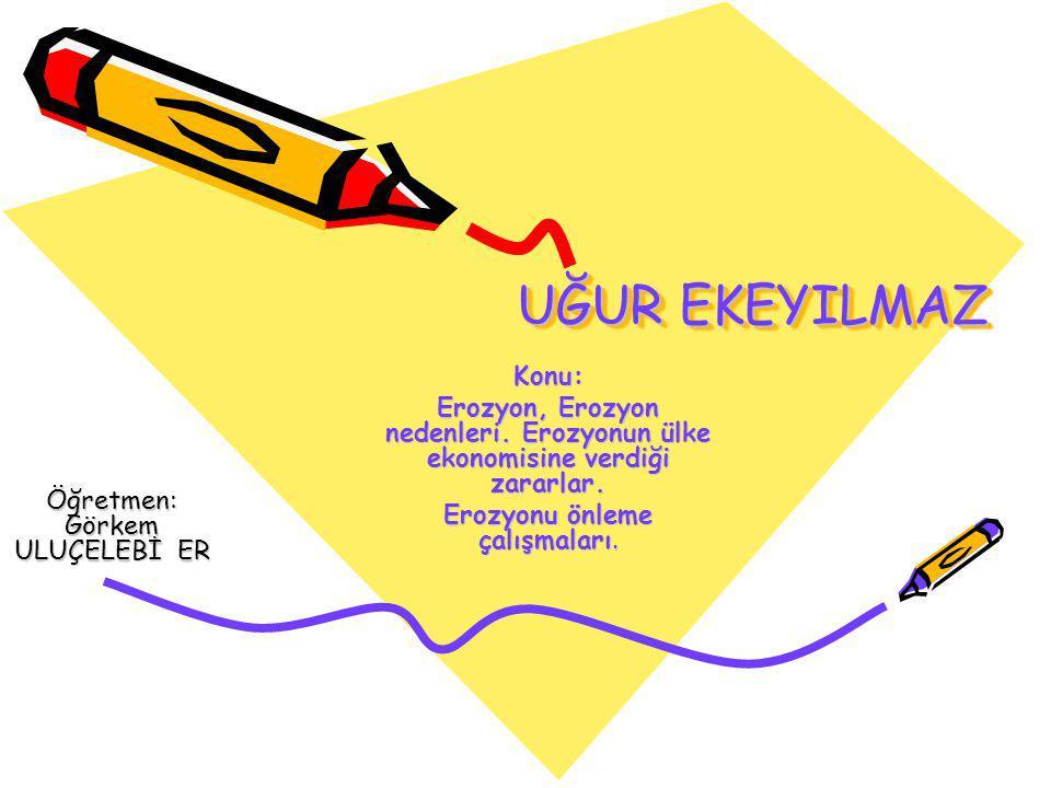 UĞUR EKEYILMAZ Konu: Erozyon, Erozyon nedenleri. Erozyonun ülke ekonomisine verdiği zararlar. Erozyonu önleme çalışmaları.