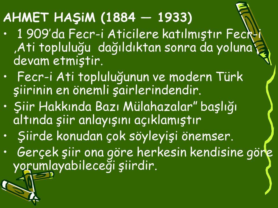 AHMET HAŞiM (1884 — 1933) 1 909'da Fecr-i Aticilere katılmıştır Fecr-i ,Ati topluluğu dağıldıktan sonra da yoluna devam etmiştir.