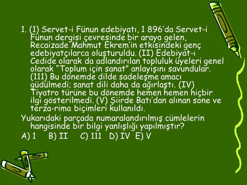 1. (1) Servet-i Fünun edebiyatı, 1 896'da Servet-i Fünun dergisi çevresinde bir araya gelen, Recaizade Mahmut Ekrem'in etkisindeki genç edebiyatçılarca oluşturuldu. (II) Edebiyat-ı Cedide olarak da adlandırılan topluluk üyeleri genel olarak Toplum için sanat anlayışını savundular. (111) Bu dönemde dilde sadeleşme amacı güdülmedi; sanat dili daha da ağırlaştı. (IV) Tiyatro türüne bu dönemde hemen hemen hiçbir ilgi gösterilmedi. (V) Şiirde Batı'dan alınan sone ve terza-rima biçimleri kullanıldı.