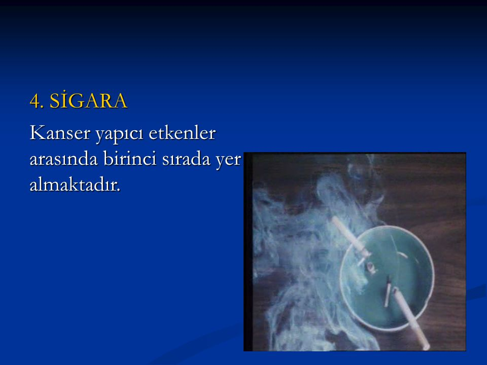 4. SİGARA Kanser yapıcı etkenler arasında birinci sırada yer almaktadır.