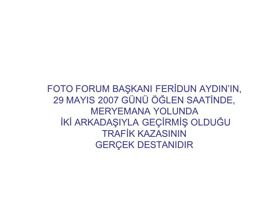 FOTO FORUM BAŞKANI FERİDUN AYDIN'IN, 29 MAYIS 2007 GÜNÜ ÖĞLEN SAATİNDE, MERYEMANA YOLUNDA İKİ ARKADAŞIYLA GEÇİRMİŞ OLDUĞU TRAFİK KAZASININ GERÇEK DESTANIDIR