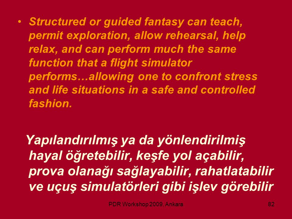Structured or guided fantasy can teach, permit exploration, allow rehearsal, help relax, and can perform much the same function that a flight simulator performs…allowing one to confront stress and life situations in a safe and controlled fashion.