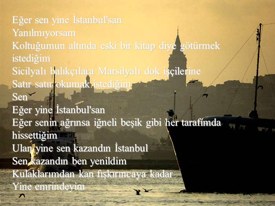Eğer sen yine İstanbul san Yanılmıyorsam Koltuğumun altında eski bir kitap diye götürmek istediğim Sicilyalı balıkçılara Marsilyalı dok işçilerine Satır satır okumak istediğim Sen Eğer yine İstanbul san Eğer senin ağrınsa iğneli beşik gibi her tarafımda hissettiğim Ulan yine sen kazandın İstanbul Sen kazandın ben yenildim Kulaklarımdan kan fışkırıncaya kadar Yine emrindeyim