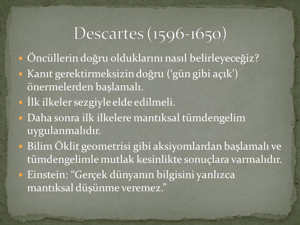 Descartes (1596-1650) Öncüllerin doğru olduklarını nasıl belirleyeceğiz Kanıt gerektirmeksizin doğru ('gün gibi açık') önermelerden başlamalı.
