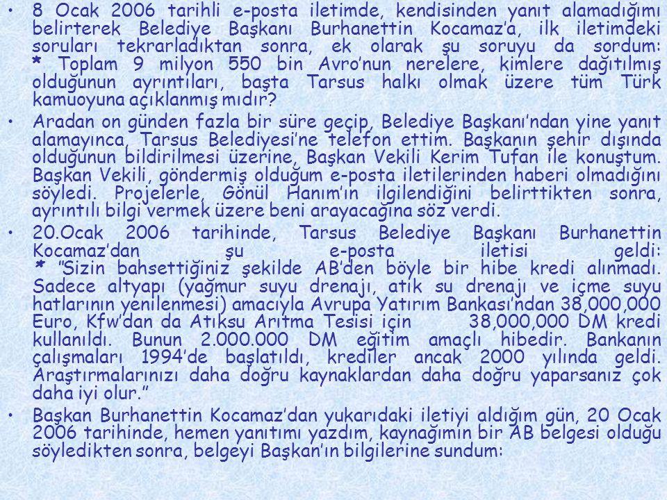 8 Ocak 2006 tarihli e-posta iletimde, kendisinden yanıt alamadığımı belirterek Belediye Başkanı Burhanettin Kocamaz'a, ilk iletimdeki soruları tekrarladıktan sonra, ek olarak şu soruyu da sordum: * Toplam 9 milyon 550 bin Avro'nun nerelere, kimlere dağıtılmış olduğunun ayrıntıları, başta Tarsus halkı olmak üzere tüm Türk kamuoyuna açıklanmış mıdır