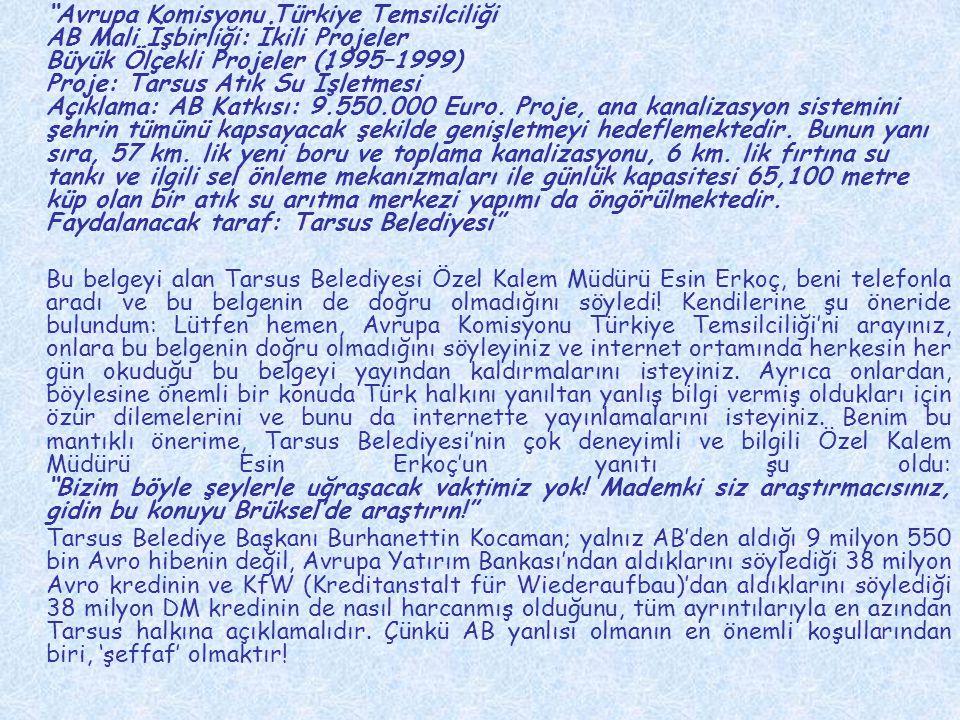 Avrupa Komisyonu Türkiye Temsilciliği AB Mali İşbirliği: İkili Projeler Büyük Ölçekli Projeler (1995–1999) Proje: Tarsus Atık Su İşletmesi Açıklama: AB Katkısı: 9.550.000 Euro. Proje, ana kanalizasyon sistemini şehrin tümünü kapsayacak şekilde genişletmeyi hedeflemektedir. Bunun yanı sıra, 57 km. lik yeni boru ve toplama kanalizasyonu, 6 km. lik fırtına su tankı ve ilgili sel önleme mekanizmaları ile günlük kapasitesi 65,100 metre küp olan bir atık su arıtma merkezi yapımı da öngörülmektedir. Faydalanacak taraf: Tarsus Belediyesi