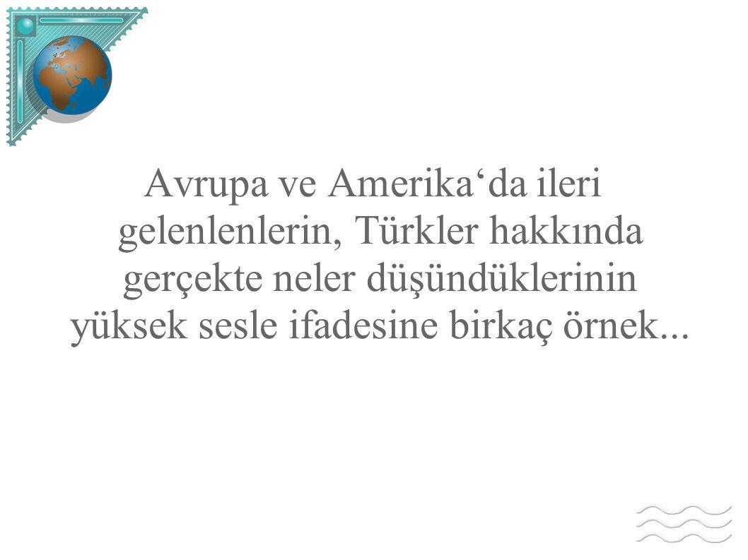 Avrupa ve Amerika'da ileri gelenlenlerin, Türkler hakkında gerçekte neler düşündüklerinin yüksek sesle ifadesine birkaç örnek...