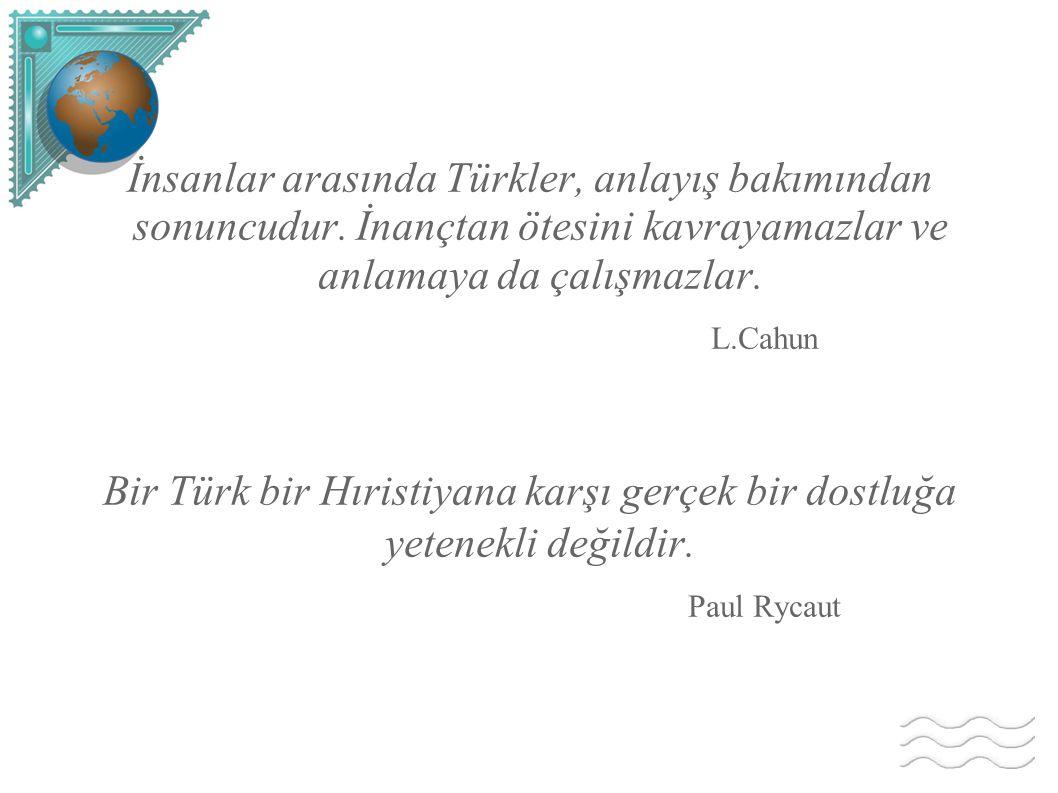 Bir Türk bir Hıristiyana karşı gerçek bir dostluğa yetenekli değildir.