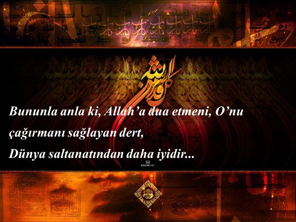 Bununla anla ki, Allah'a dua etmeni, O'nu çağırmanı sağlayan dert, Dünya saltanatından daha iyidir...