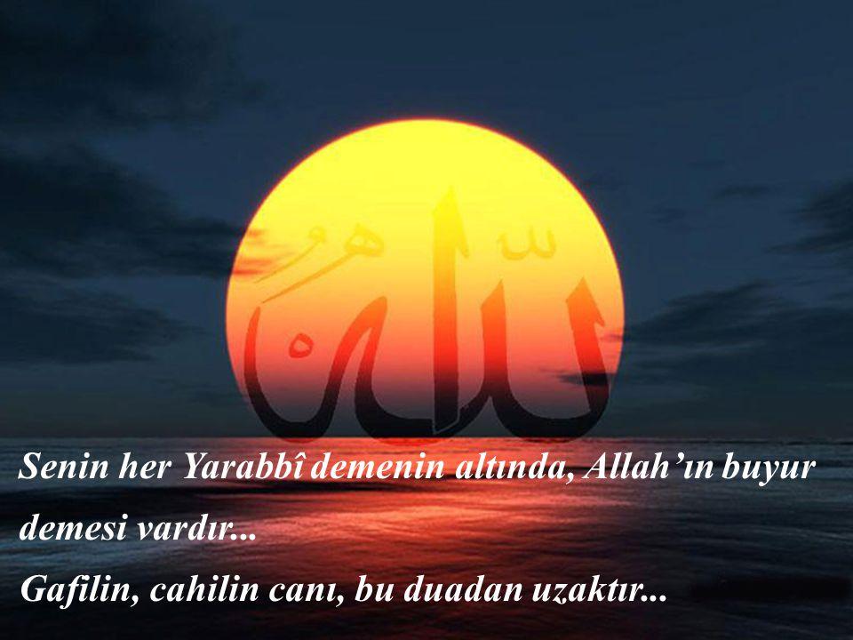 Senin her Yarabbî demenin altında, Allah'ın buyur demesi vardır