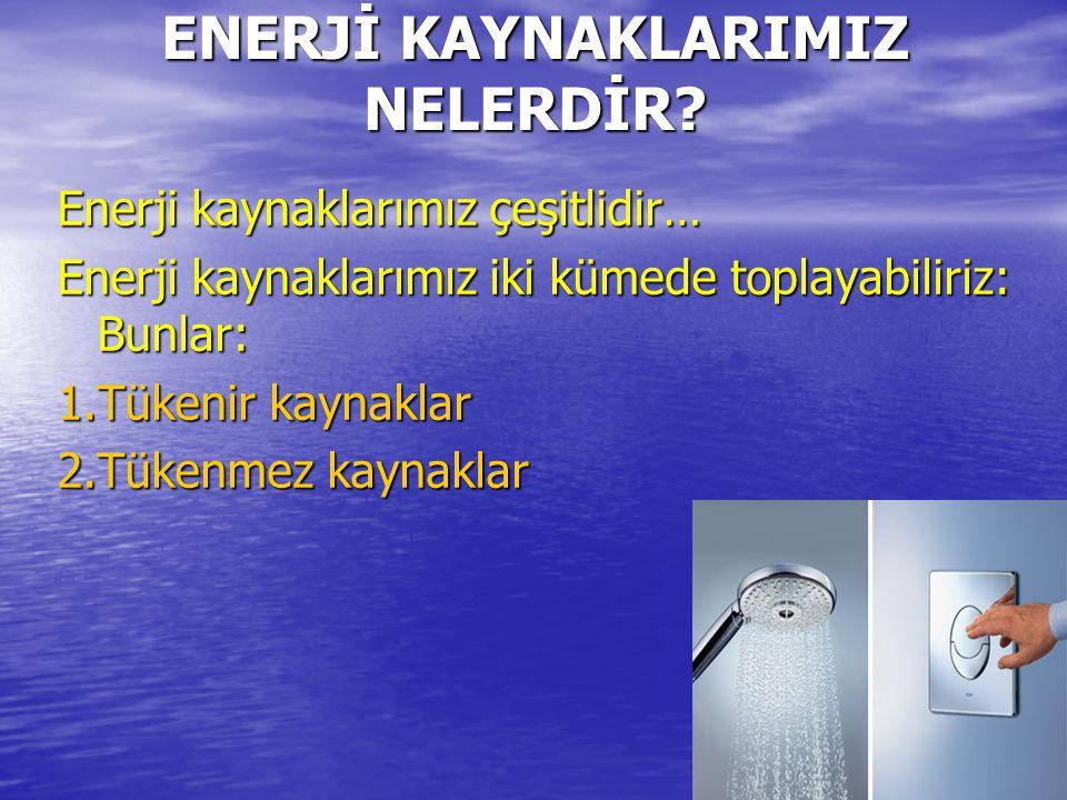 ENERJİ KAYNAKLARIMIZ NELERDİR