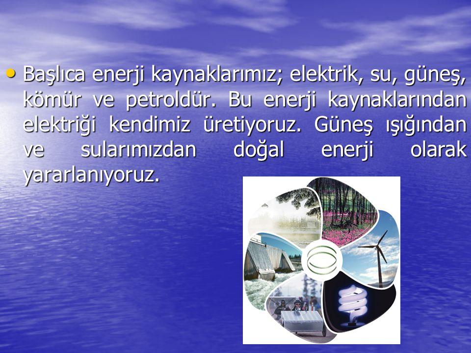 Başlıca enerji kaynaklarımız; elektrik, su, güneş, kömür ve petroldür