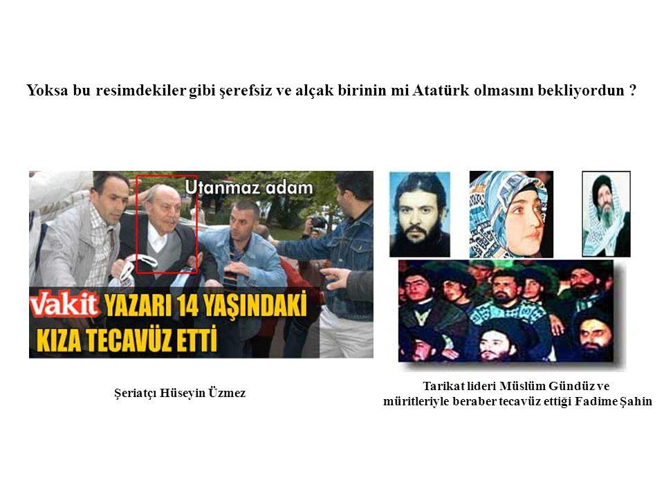 Yoksa bu resimdekiler gibi şerefsiz ve alçak birinin mi Atatürk olmasını bekliyordun