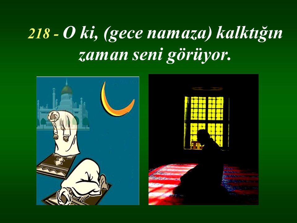 218 - O ki, (gece namaza) kalktığın zaman seni görüyor.