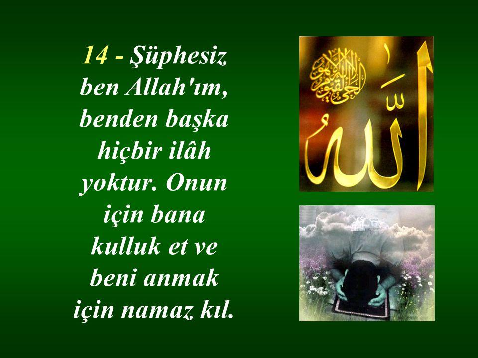 14 - Şüphesiz ben Allah ım, benden başka hiçbir ilâh yoktur