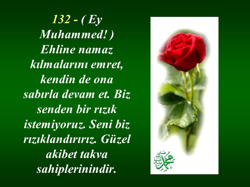 132 - ( Ey Muhammed. ) Ehline namaz kılmalarını emret, kendin de ona sabırla devam et.