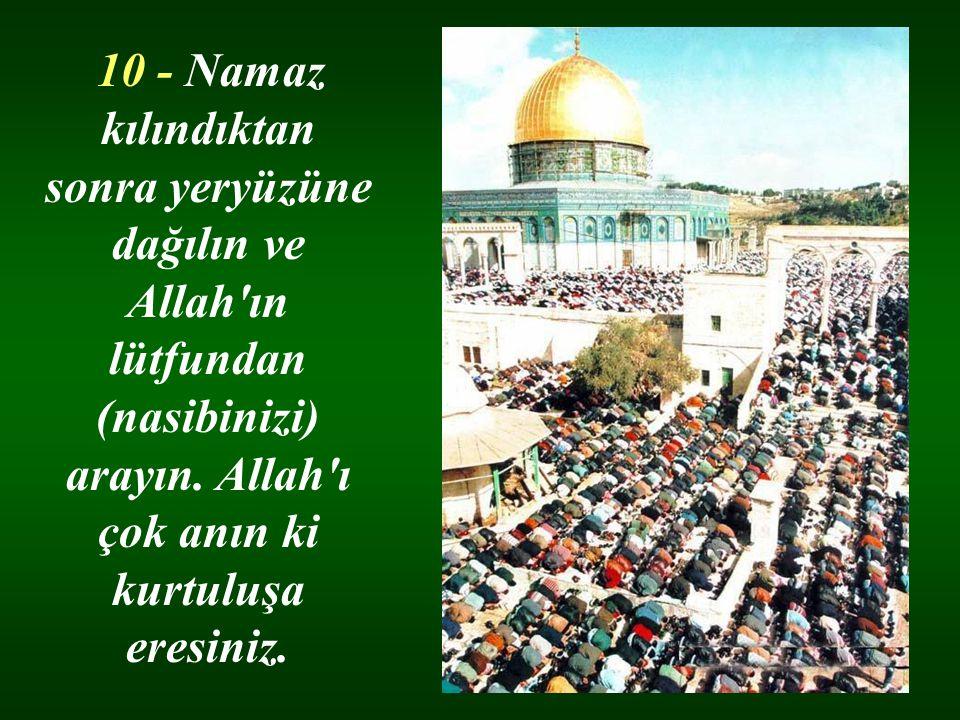10 - Namaz kılındıktan sonra yeryüzüne dağılın ve Allah ın lütfundan (nasibinizi) arayın. Allah ı çok anın ki kurtuluşa eresiniz.