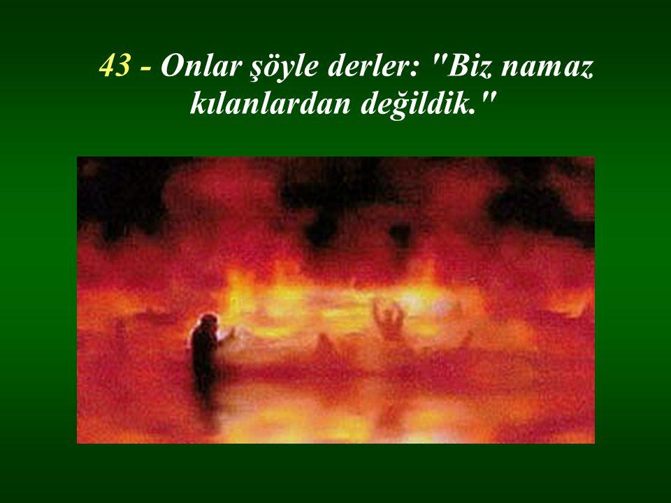 43 - Onlar şöyle derler: Biz namaz kılanlardan değildik.