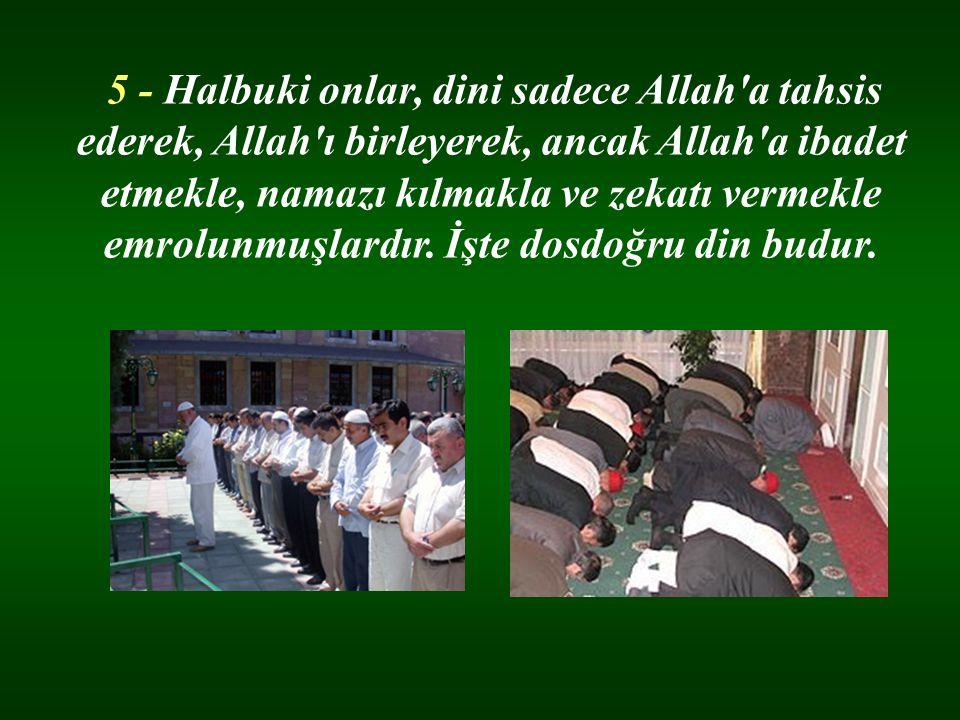 5 - Halbuki onlar, dini sadece Allah a tahsis ederek, Allah ı birleyerek, ancak Allah a ibadet etmekle, namazı kılmakla ve zekatı vermekle emrolunmuşlardır. İşte dosdoğru din budur.