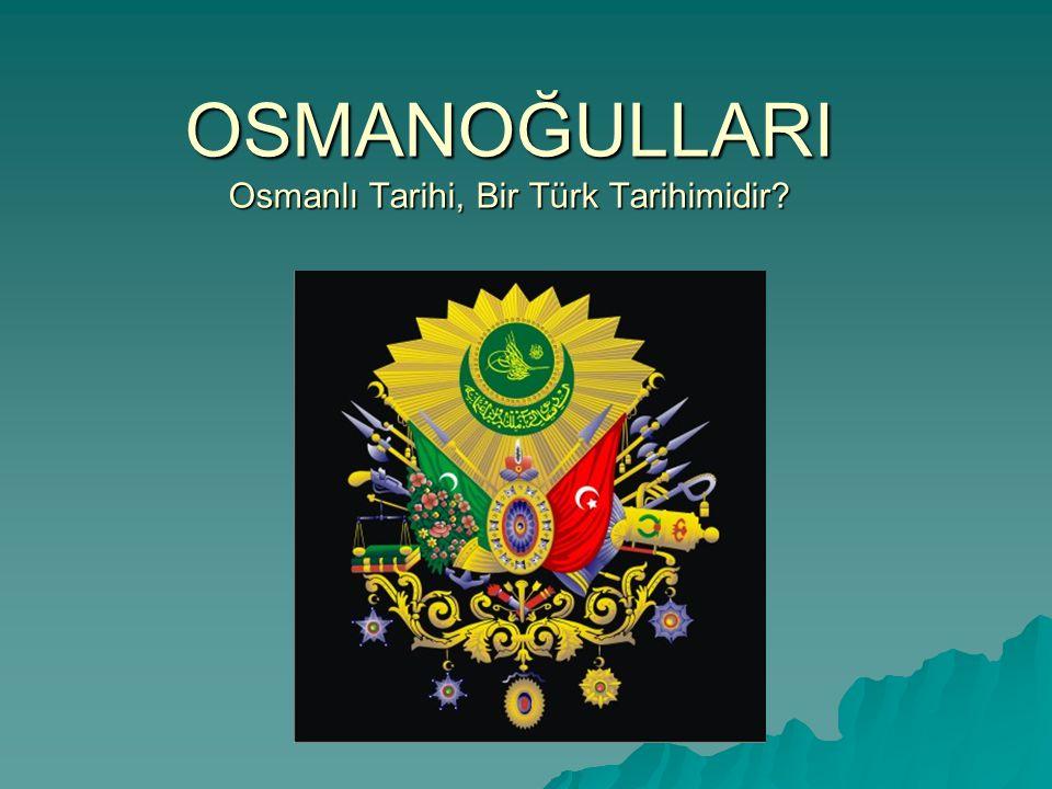 OSMANOĞULLARI Osmanlı Tarihi, Bir Türk Tarihimidir