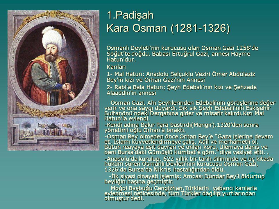 1.Padişah Kara Osman (1281-1326) Osmanlı Devleti nin kurucusu olan Osman Gazi 1258 de Söğüt te doğdu. Babası Ertuğrul Gazi, annesi Hayme Hatun dur.