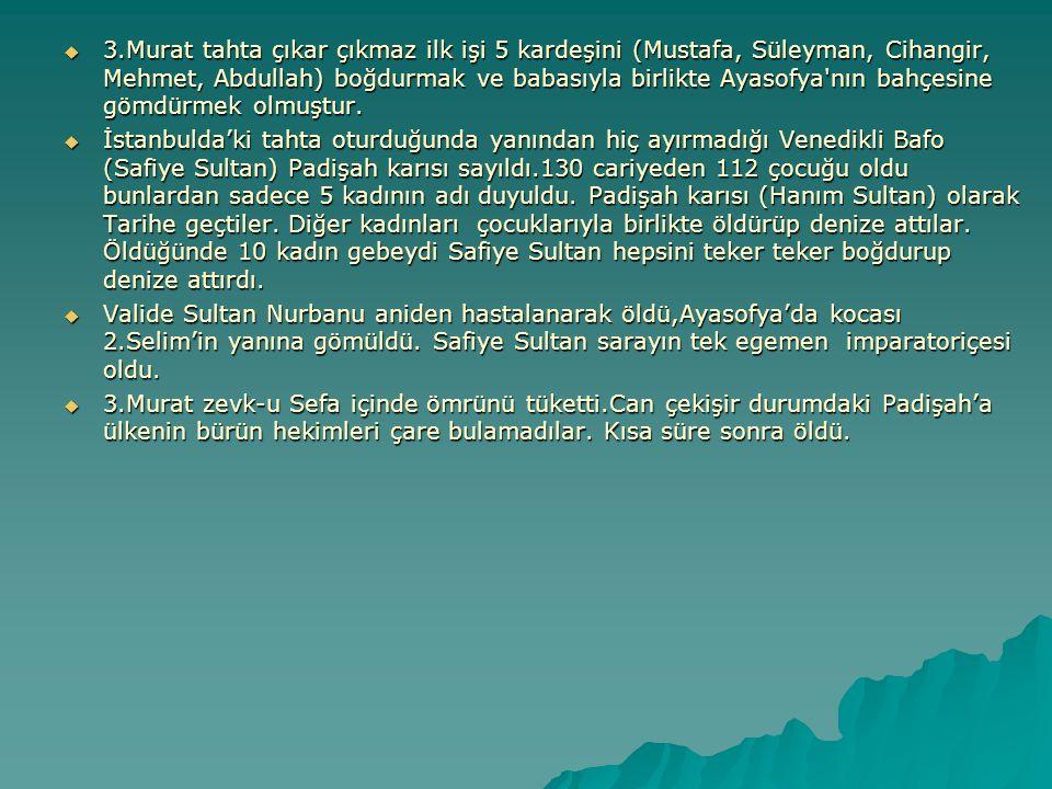 3.Murat tahta çıkar çıkmaz ilk işi 5 kardeşini (Mustafa, Süleyman, Cihangir, Mehmet, Abdullah) boğdurmak ve babasıyla birlikte Ayasofya nın bahçesine gömdürmek olmuştur.