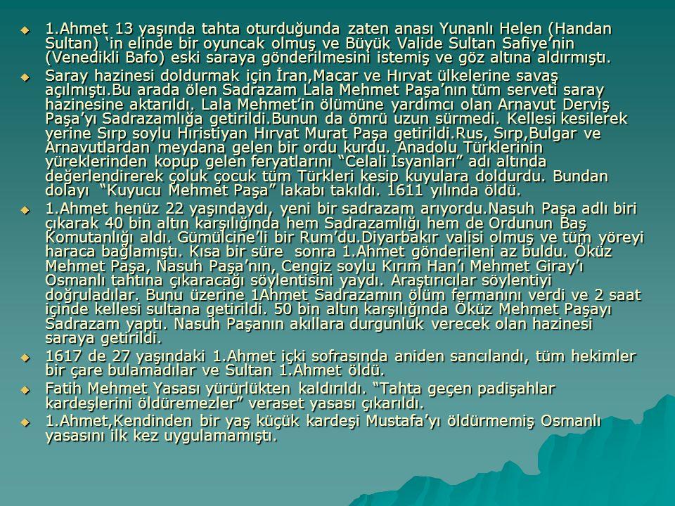 1.Ahmet 13 yaşında tahta oturduğunda zaten anası Yunanlı Helen (Handan Sultan) 'in elinde bir oyuncak olmuş ve Büyük Valide Sultan Safiye'nin (Venedikli Bafo) eski saraya gönderilmesini istemiş ve göz altına aldırmıştı.