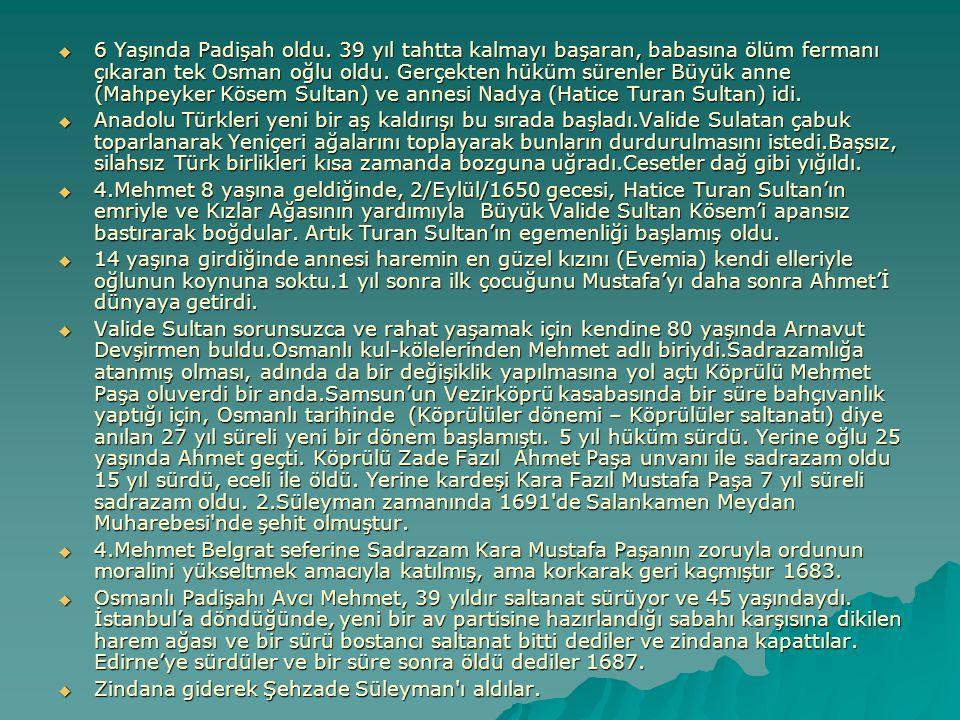 6 Yaşında Padişah oldu. 39 yıl tahtta kalmayı başaran, babasına ölüm fermanı çıkaran tek Osman oğlu oldu. Gerçekten hüküm sürenler Büyük anne (Mahpeyker Kösem Sultan) ve annesi Nadya (Hatice Turan Sultan) idi.