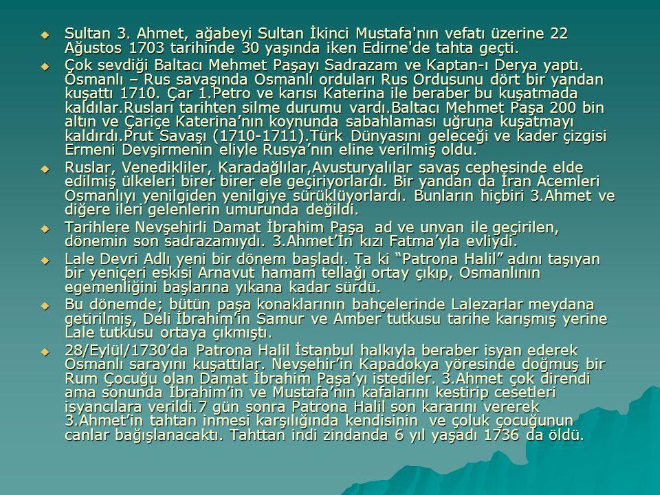 Sultan 3. Ahmet, ağabeyi Sultan İkinci Mustafa nın vefatı üzerine 22 Ağustos 1703 tarihinde 30 yaşında iken Edirne de tahta geçti.
