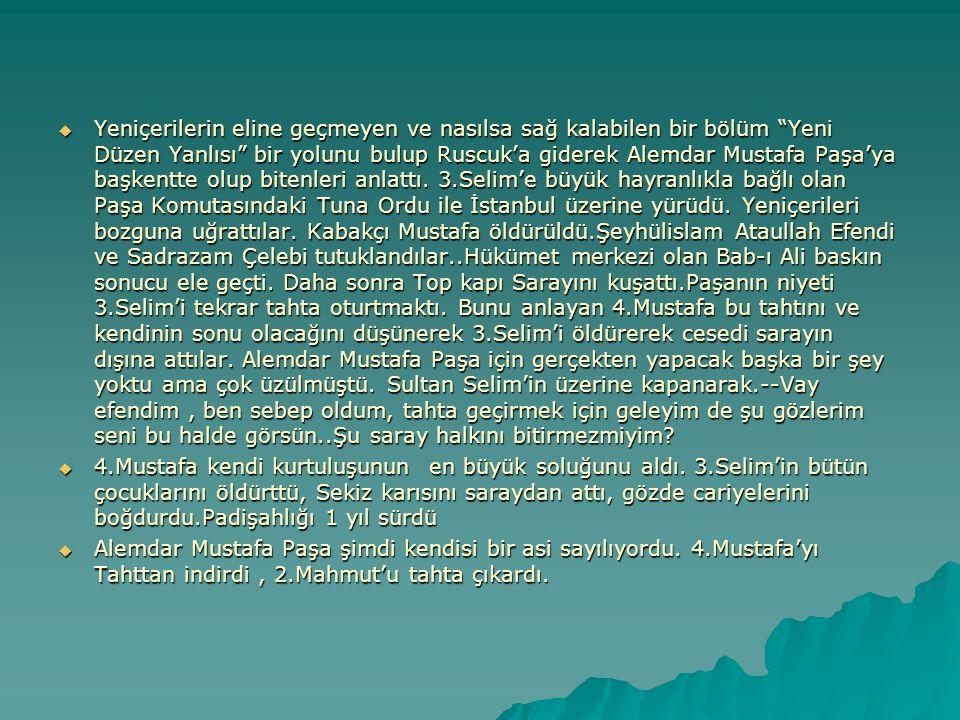 Yeniçerilerin eline geçmeyen ve nasılsa sağ kalabilen bir bölüm Yeni Düzen Yanlısı bir yolunu bulup Ruscuk'a giderek Alemdar Mustafa Paşa'ya başkentte olup bitenleri anlattı. 3.Selim'e büyük hayranlıkla bağlı olan Paşa Komutasındaki Tuna Ordu ile İstanbul üzerine yürüdü. Yeniçerileri bozguna uğrattılar. Kabakçı Mustafa öldürüldü.Şeyhülislam Ataullah Efendi ve Sadrazam Çelebi tutuklandılar..Hükümet merkezi olan Bab-ı Ali baskın sonucu ele geçti. Daha sonra Top kapı Sarayını kuşattı.Paşanın niyeti 3.Selim'i tekrar tahta oturtmaktı. Bunu anlayan 4.Mustafa bu tahtını ve kendinin sonu olacağını düşünerek 3.Selim'i öldürerek cesedi sarayın dışına attılar. Alemdar Mustafa Paşa için gerçekten yapacak başka bir şey yoktu ama çok üzülmüştü. Sultan Selim'in üzerine kapanarak.--Vay efendim , ben sebep oldum, tahta geçirmek için geleyim de şu gözlerim seni bu halde görsün..Şu saray halkını bitirmezmiyim